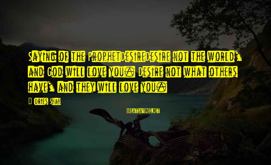 Idries Shah Sayings By Idries Shah: Saying of the ProphetDesireDesire not the world, and God will love you. Desire not what