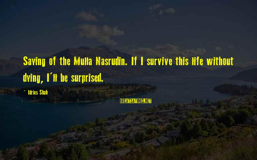 Idries Shah Sayings By Idries Shah: Saying of the Mulla Nasrudin. If I survive this life without dying, I'll be surprised.