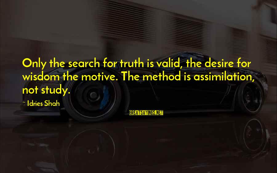 Idries Shah Sayings By Idries Shah: Only the search for truth is valid, the desire for wisdom the motive. The method