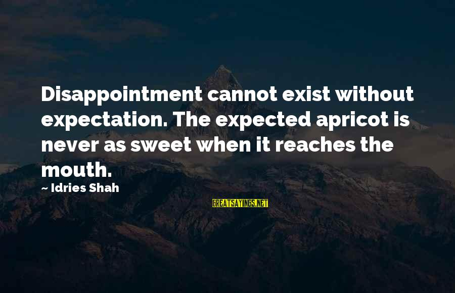 Idries Shah Sayings By Idries Shah: Disappointment cannot exist without expectation. The expected apricot is never as sweet when it reaches