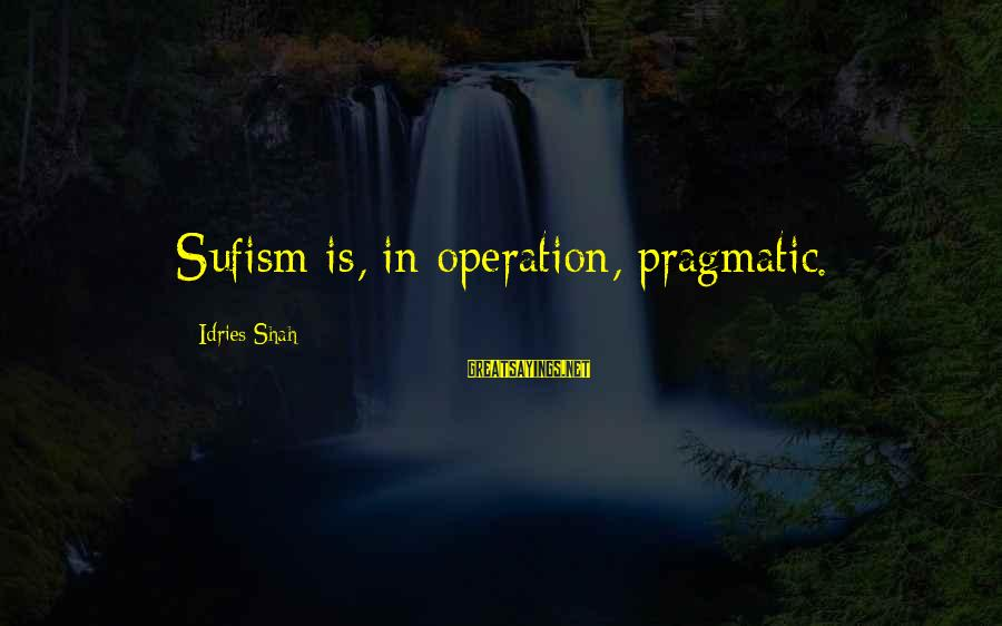 Idries Shah Sayings By Idries Shah: Sufism is, in operation, pragmatic.