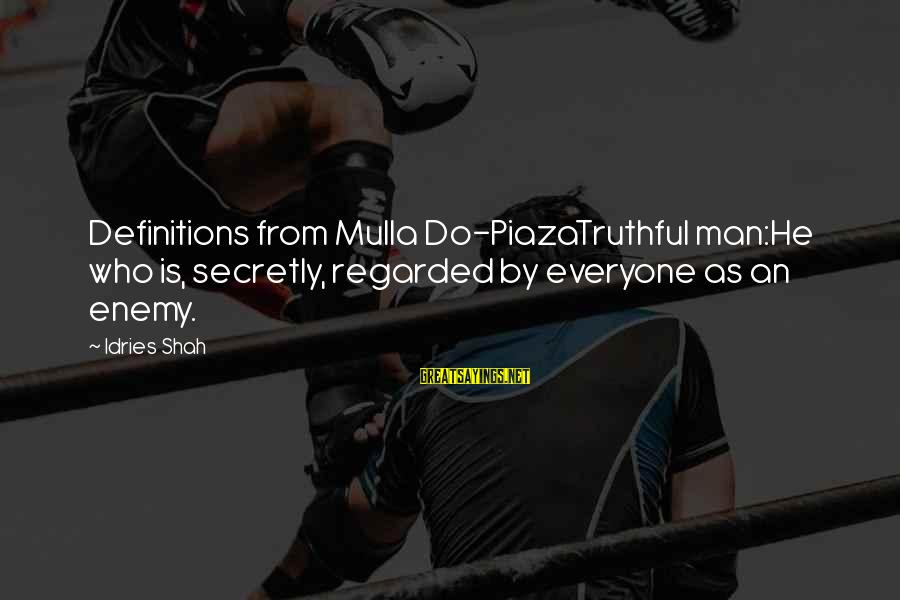 Idries Shah Sayings By Idries Shah: Definitions from Mulla Do-PiazaTruthful man:He who is, secretly, regarded by everyone as an enemy.