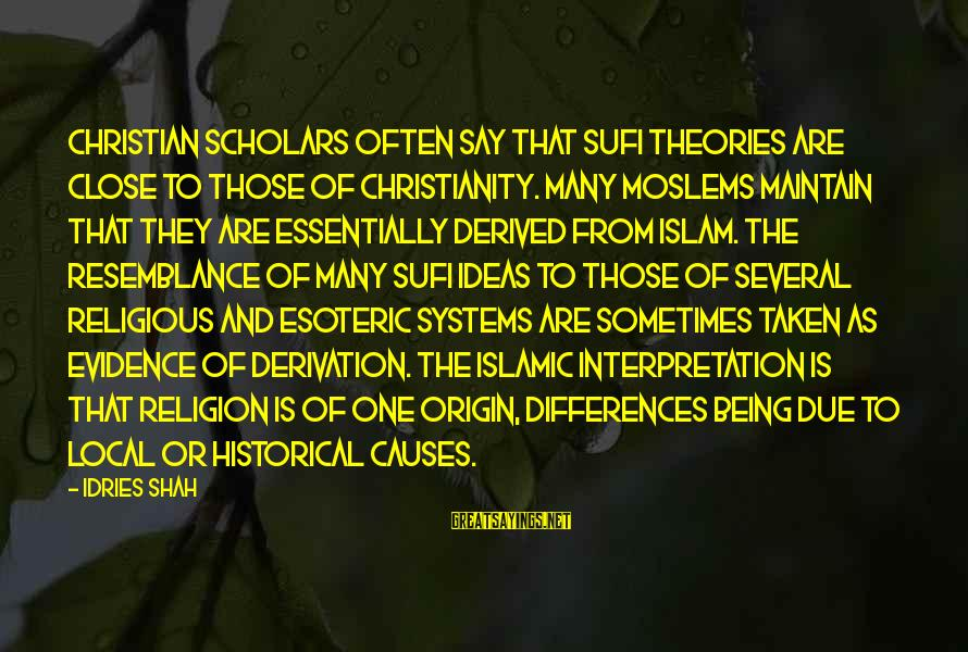 Idries Shah Sayings By Idries Shah: Christian scholars often say that Sufi theories are close to those of Christianity. Many Moslems