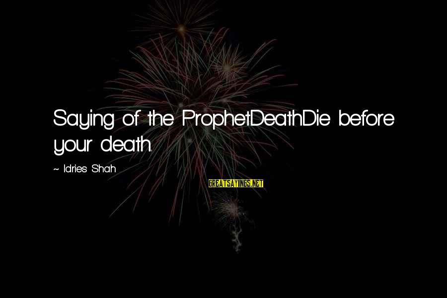 Idries Shah Sayings By Idries Shah: Saying of the ProphetDeathDie before your death.