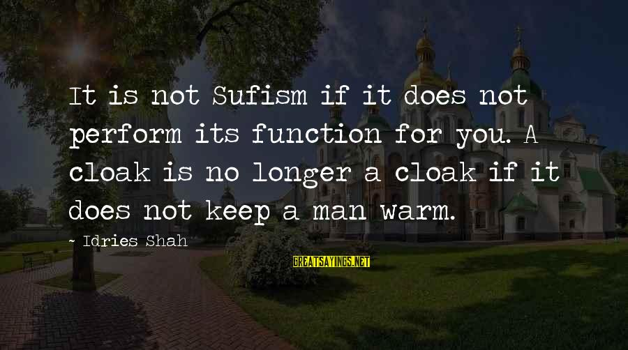 Idries Shah Sayings By Idries Shah: It is not Sufism if it does not perform its function for you. A cloak