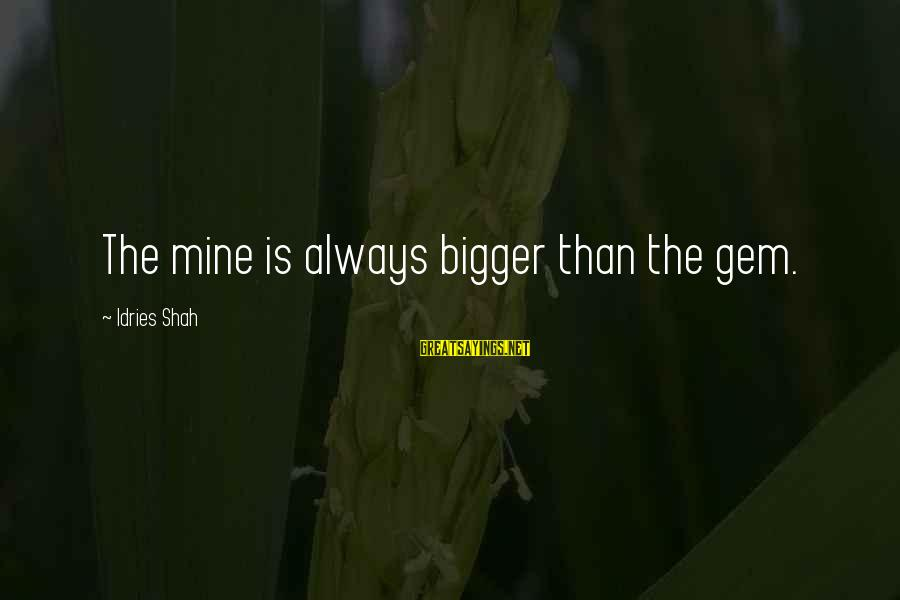 Idries Shah Sayings By Idries Shah: The mine is always bigger than the gem.