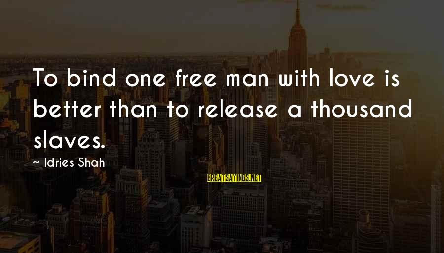 Idries Shah Sayings By Idries Shah: To bind one free man with love is better than to release a thousand slaves.