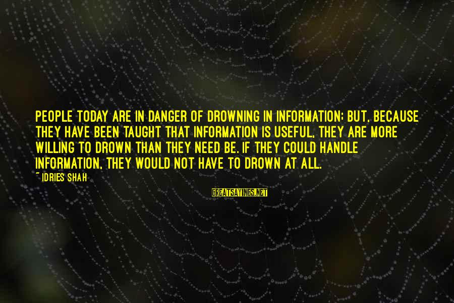 Idries Shah Sayings By Idries Shah: People today are in danger of drowning in information; but, because they have been taught