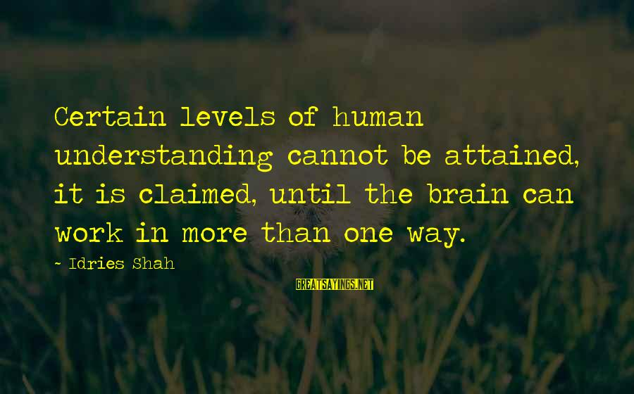 Idries Shah Sayings By Idries Shah: Certain levels of human understanding cannot be attained, it is claimed, until the brain can