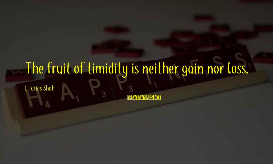 Idries Shah Sayings By Idries Shah: The fruit of timidity is neither gain nor loss.