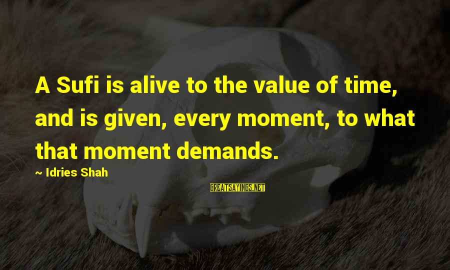 Idries Shah Sayings By Idries Shah: A Sufi is alive to the value of time, and is given, every moment, to
