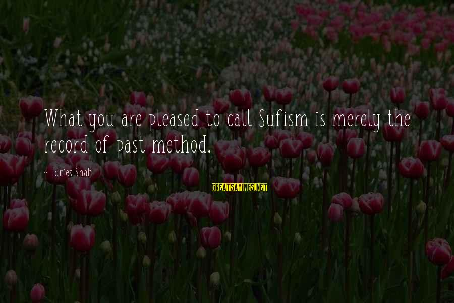 Idries Shah Sayings By Idries Shah: What you are pleased to call Sufism is merely the record of past method.