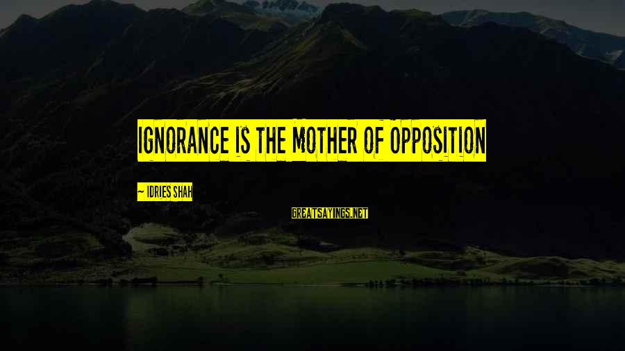 Idries Shah Sayings By Idries Shah: Ignorance is the Mother of Opposition