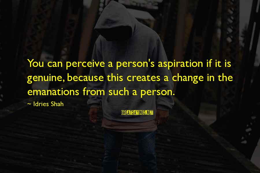 Idries Shah Sayings By Idries Shah: You can perceive a person's aspiration if it is genuine, because this creates a change