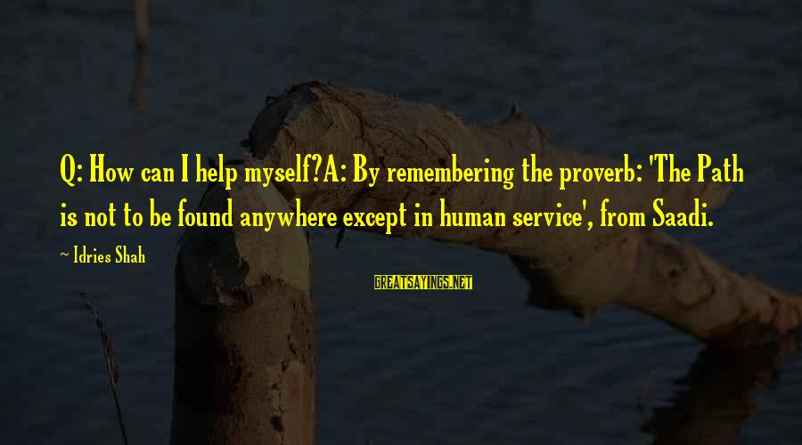 Idries Shah Sayings By Idries Shah: Q: How can I help myself?A: By remembering the proverb: 'The Path is not to