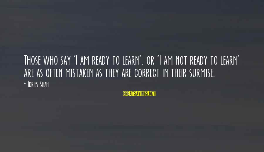 Idries Shah Sayings By Idries Shah: Those who say 'I am ready to learn', or 'I am not ready to learn'
