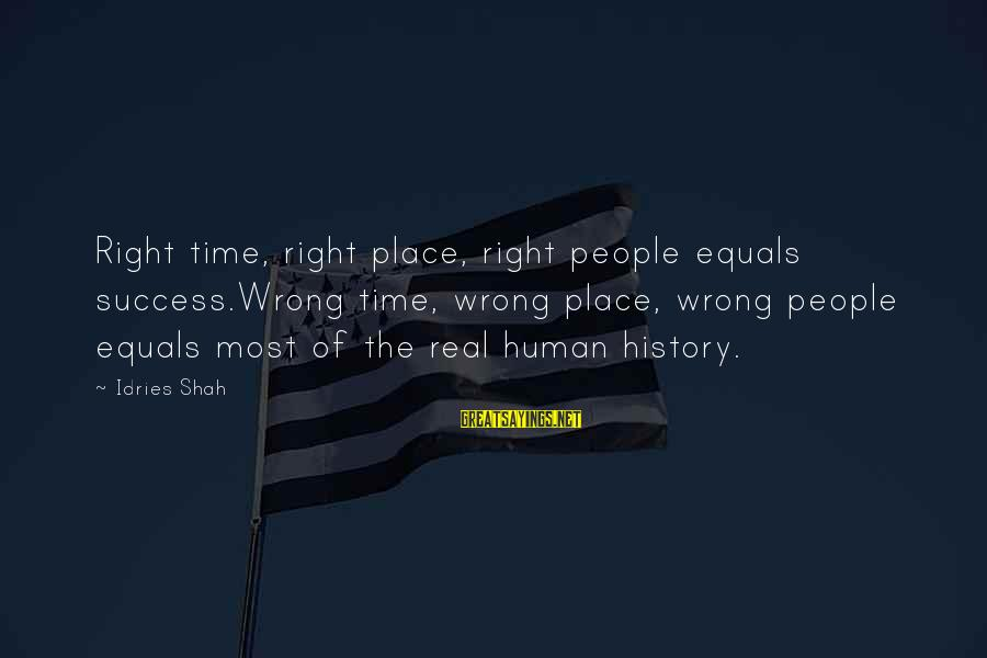 Idries Shah Sayings By Idries Shah: Right time, right place, right people equals success.Wrong time, wrong place, wrong people equals most