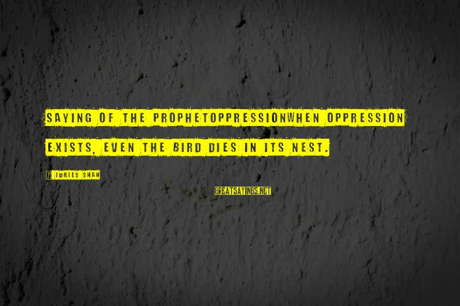 Idries Shah Sayings By Idries Shah: Saying of the ProphetOppressionWhen oppression exists, even the bird dies in its nest.
