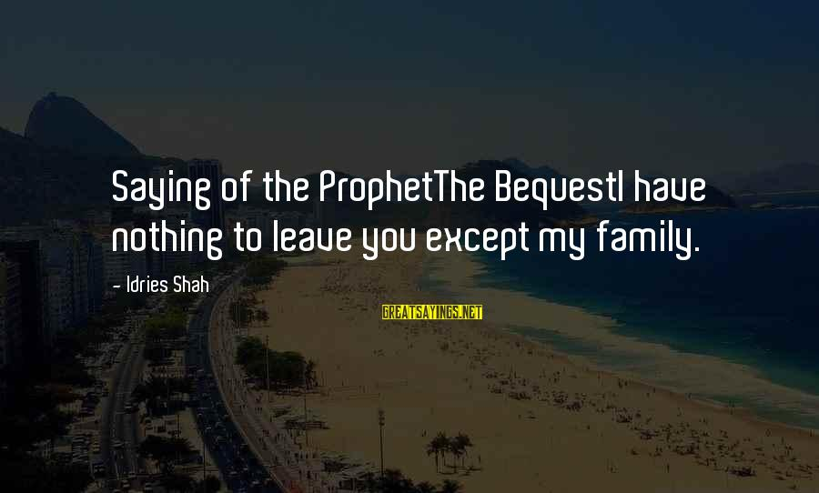 Idries Shah Sayings By Idries Shah: Saying of the ProphetThe BequestI have nothing to leave you except my family.