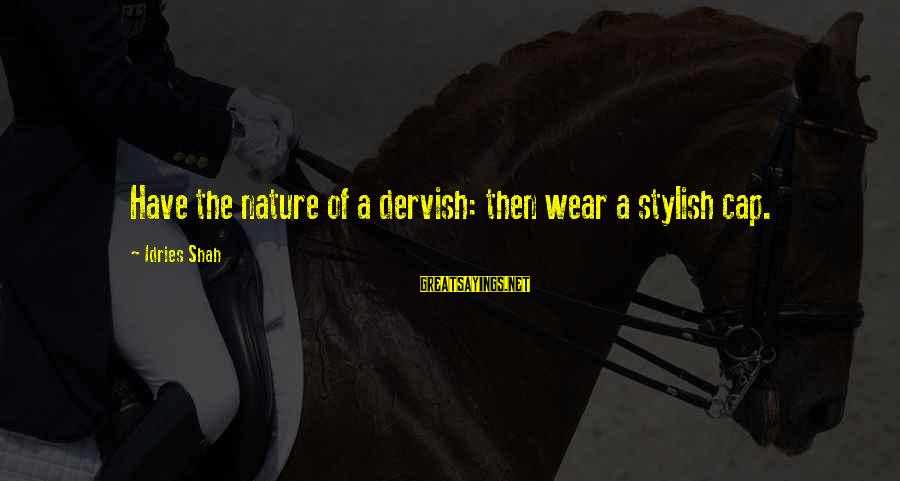 Idries Shah Sayings By Idries Shah: Have the nature of a dervish: then wear a stylish cap.