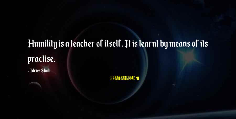 Idries Shah Sayings By Idries Shah: Humility is a teacher of itself. It is learnt by means of its practise.