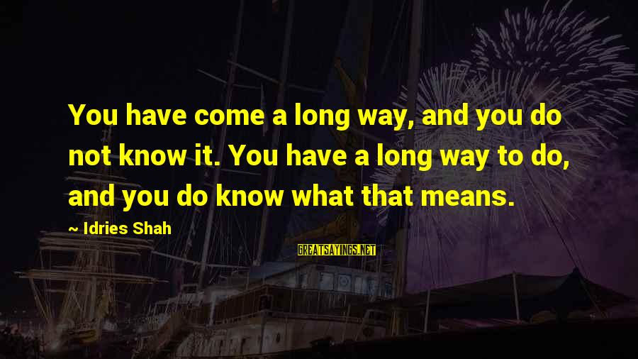 Idries Shah Sayings By Idries Shah: You have come a long way, and you do not know it. You have a
