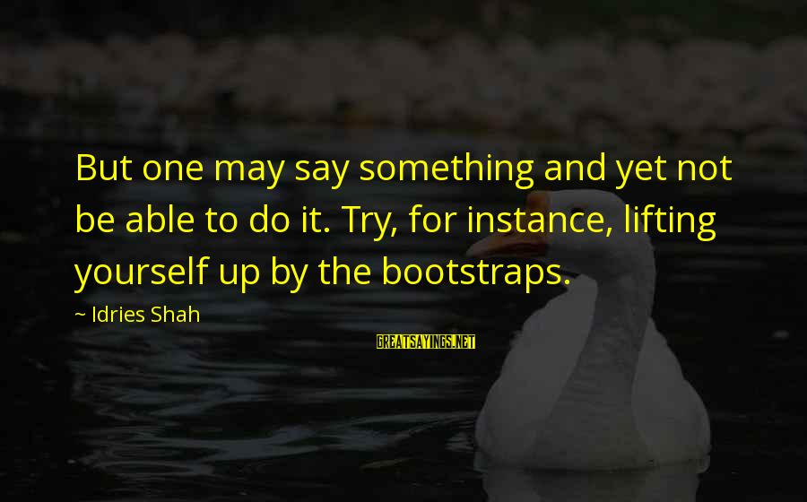 Idries Shah Sayings By Idries Shah: But one may say something and yet not be able to do it. Try, for