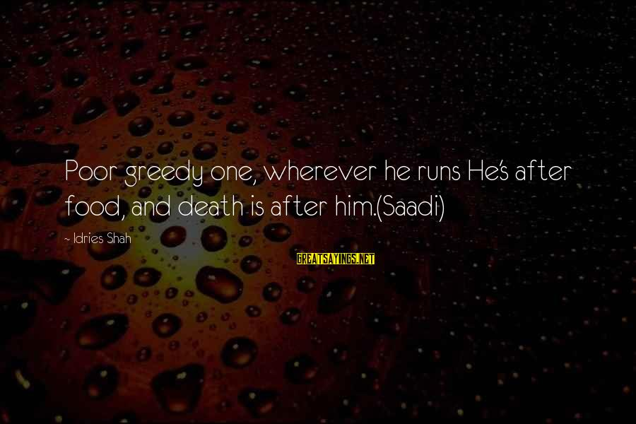 Idries Shah Sayings By Idries Shah: Poor greedy one, wherever he runs He's after food, and death is after him.(Saadi)