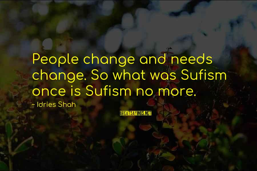Idries Shah Sayings By Idries Shah: People change and needs change. So what was Sufism once is Sufism no more.