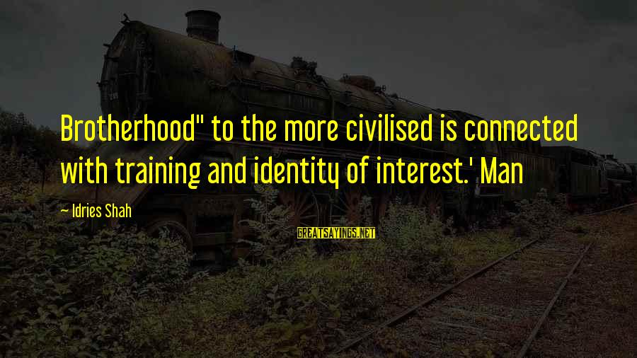 """Idries Shah Sayings By Idries Shah: Brotherhood"""" to the more civilised is connected with training and identity of interest.' Man"""