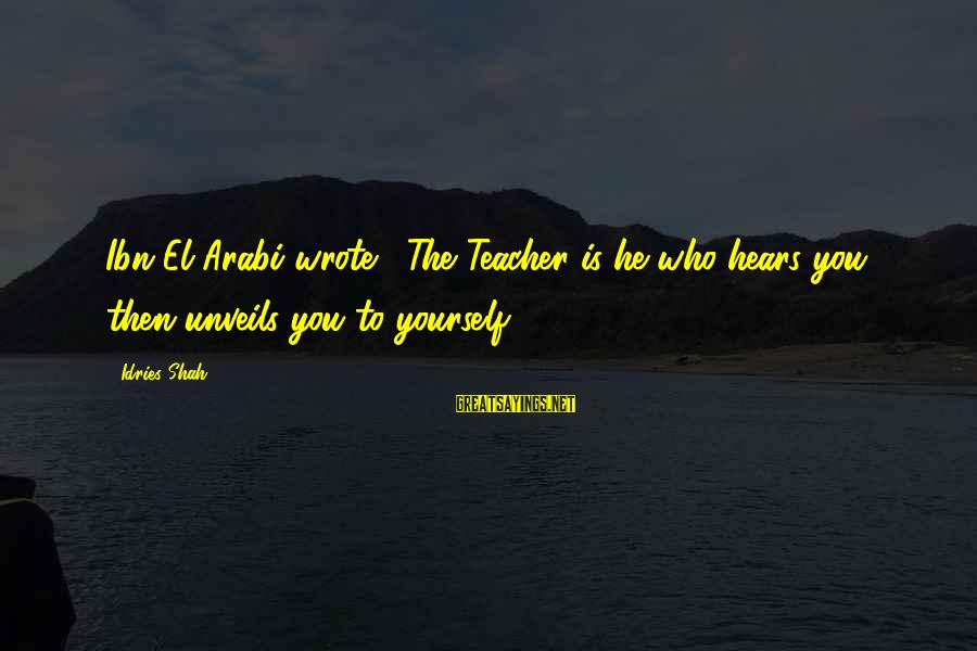 Idries Shah Sayings By Idries Shah: Ibn El-Arabi wrote, 'The Teacher is he who hears you, then unveils you to yourself