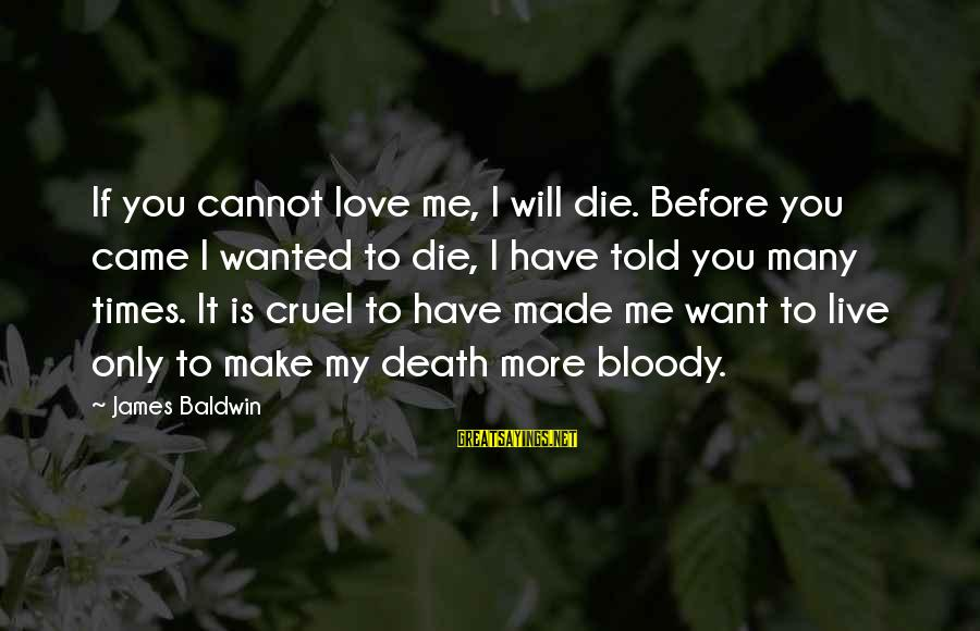 If I Told You I Love You Sayings By James Baldwin: If you cannot love me, I will die. Before you came I wanted to die,