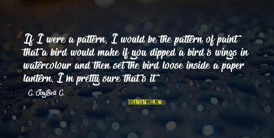 If I Were Pretty Sayings By C. JoyBell C.: If I were a pattern, I would be the pattern of paint that a bird