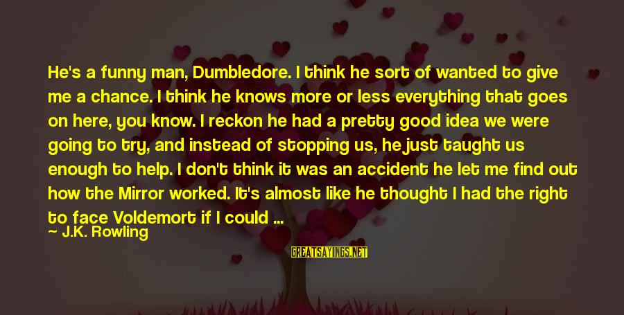 If I Were Pretty Sayings By J.K. Rowling: He's a funny man, Dumbledore. I think he sort of wanted to give me a