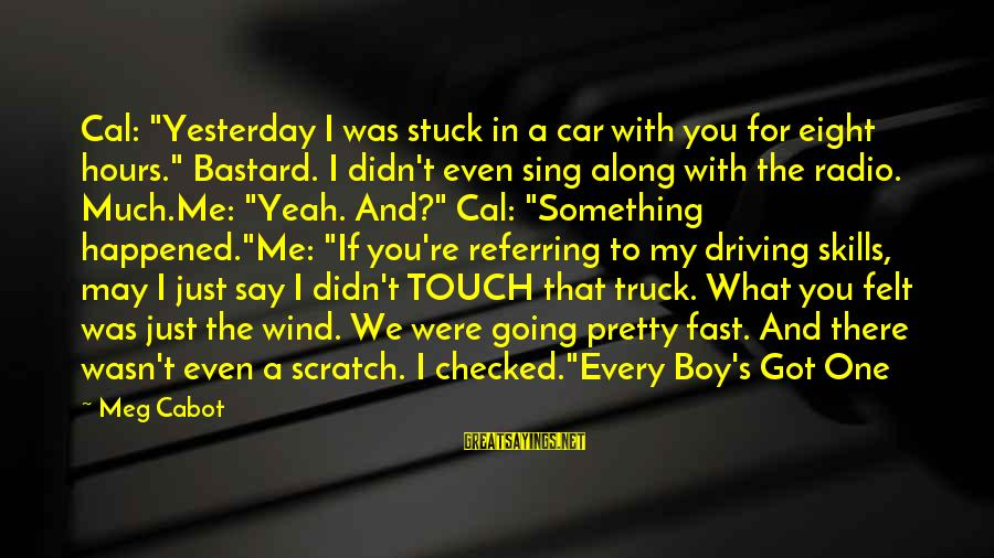 "If I Were Pretty Sayings By Meg Cabot: Cal: ""Yesterday I was stuck in a car with you for eight hours."" Bastard. I"