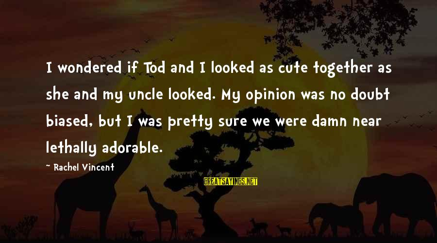 If I Were Pretty Sayings By Rachel Vincent: I wondered if Tod and I looked as cute together as she and my uncle