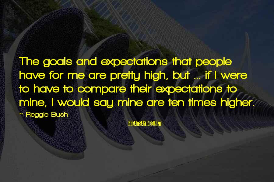 If I Were Pretty Sayings By Reggie Bush: The goals and expectations that people have for me are pretty high, but ... if