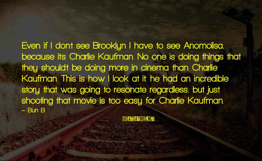 If It Too Easy Sayings By Bun B.: Even if I don't see Brooklyn I have to see Anomolisa, because it's Charlie Kaufman.