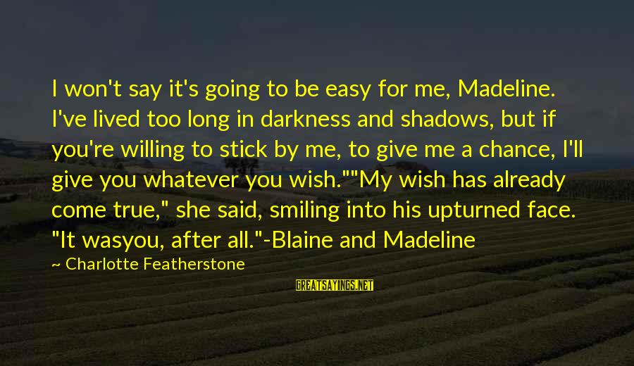 If It Too Easy Sayings By Charlotte Featherstone: I won't say it's going to be easy for me, Madeline. I've lived too long