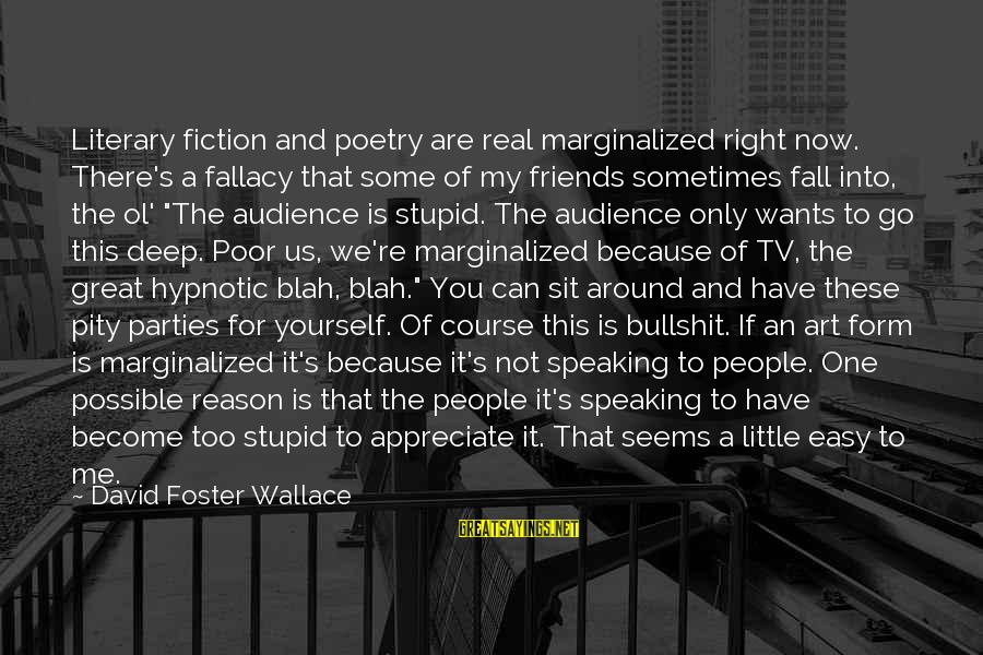 If It Too Easy Sayings By David Foster Wallace: Literary fiction and poetry are real marginalized right now. There's a fallacy that some of