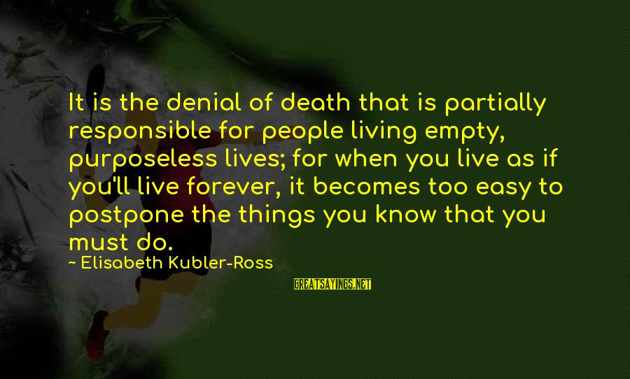 If It Too Easy Sayings By Elisabeth Kubler-Ross: It is the denial of death that is partially responsible for people living empty, purposeless