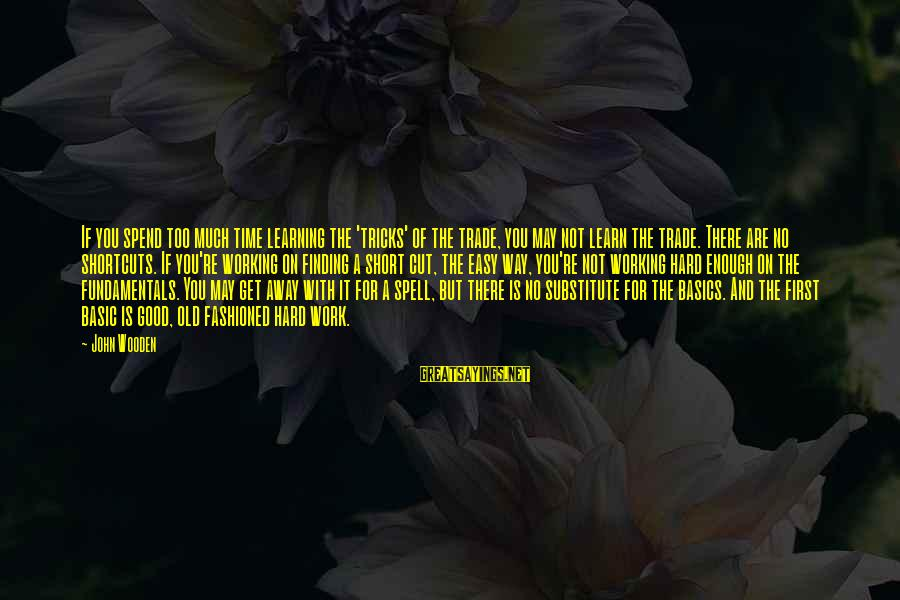 If It Too Easy Sayings By John Wooden: If you spend too much time learning the 'tricks' of the trade, you may not
