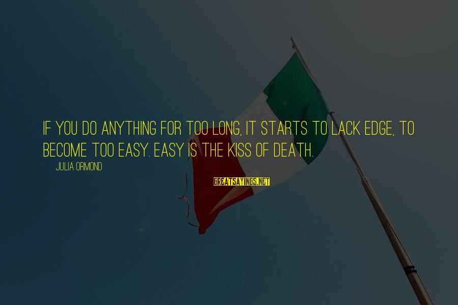 If It Too Easy Sayings By Julia Ormond: If you do anything for too long, it starts to lack edge, to become too