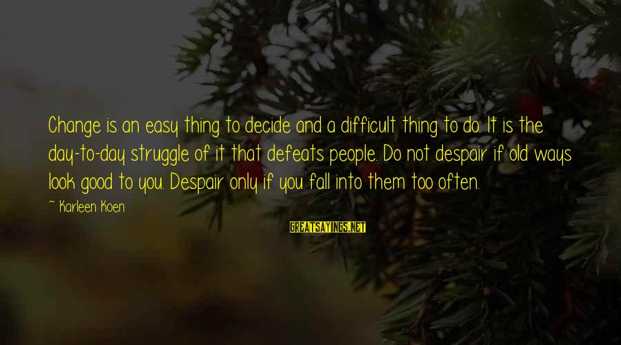 If It Too Easy Sayings By Karleen Koen: Change is an easy thing to decide and a difficult thing to do. It is