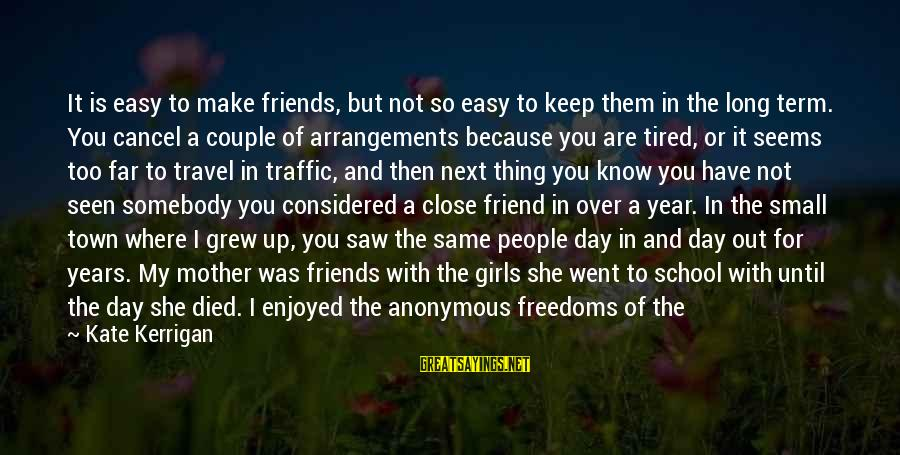 If It Too Easy Sayings By Kate Kerrigan: It is easy to make friends, but not so easy to keep them in the