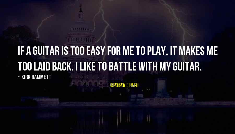 If It Too Easy Sayings By Kirk Hammett: If a guitar is too easy for me to play, it makes me too laid