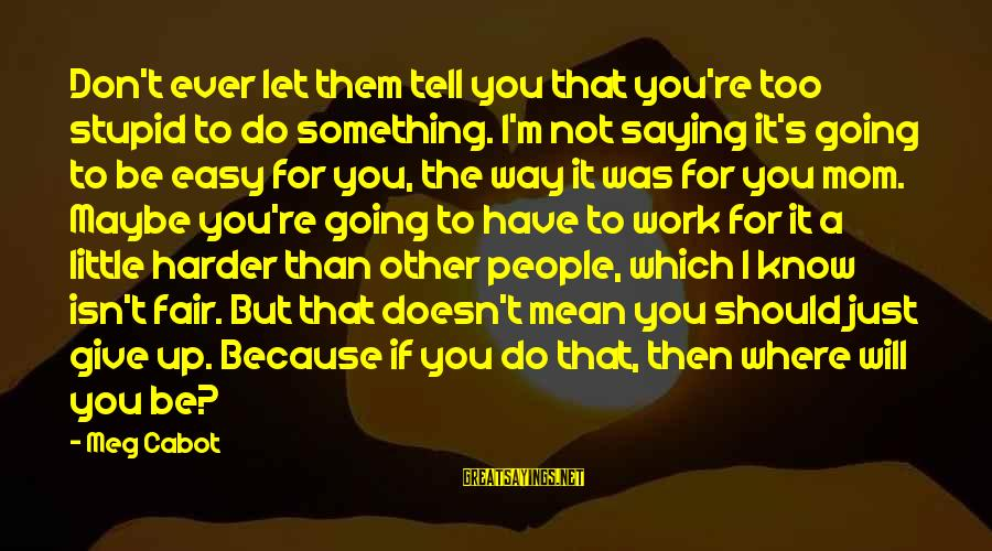 If It Too Easy Sayings By Meg Cabot: Don't ever let them tell you that you're too stupid to do something. I'm not