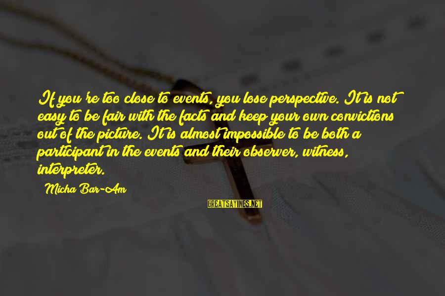 If It Too Easy Sayings By Micha Bar-Am: If you're too close to events, you lose perspective. It is not easy to be