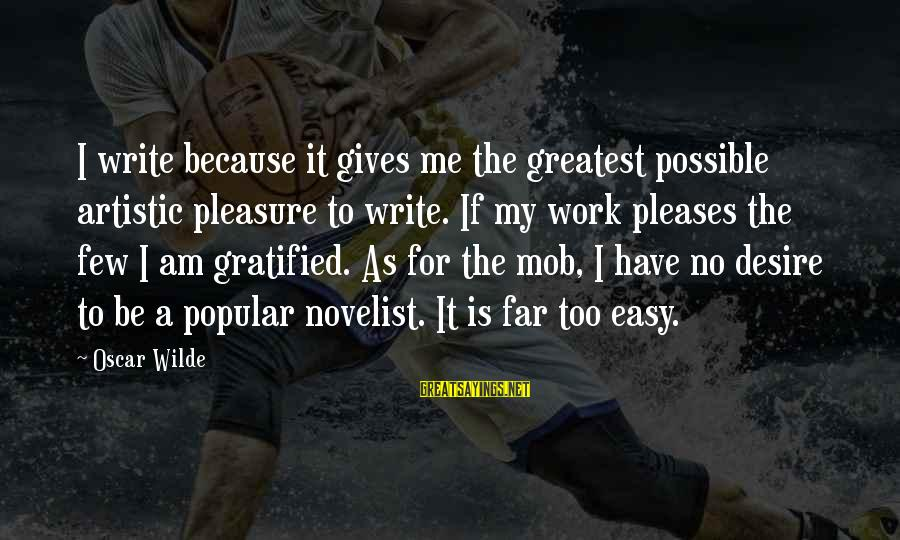 If It Too Easy Sayings By Oscar Wilde: I write because it gives me the greatest possible artistic pleasure to write. If my