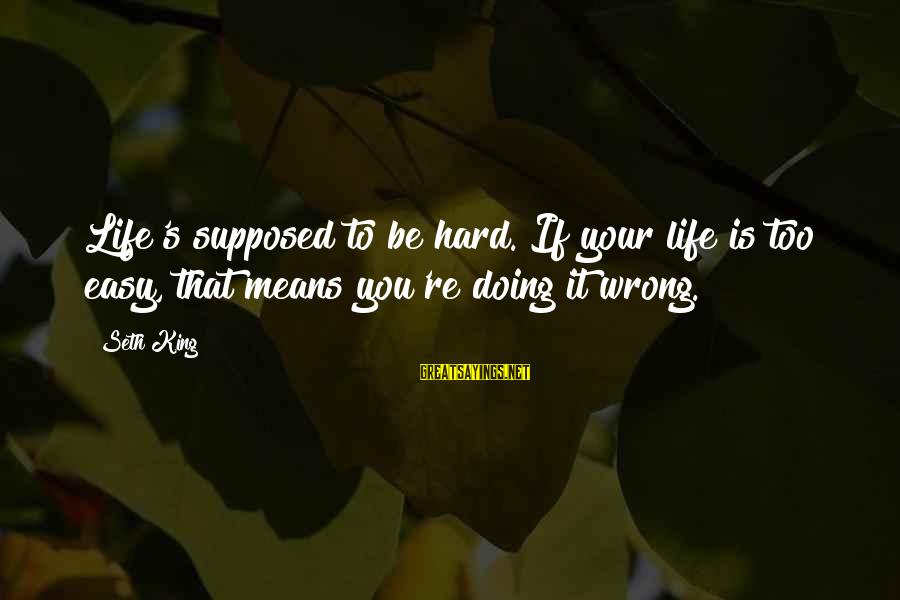 If It Too Easy Sayings By Seth King: Life's supposed to be hard. If your life is too easy, that means you're doing